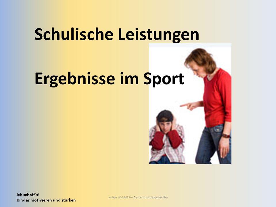 Ich schaff´s! Kinder motivieren und stärken Holger Waidelich – Diplomsozialpädagoge (BA) Schulische Leistungen Ergebnisse im Sport
