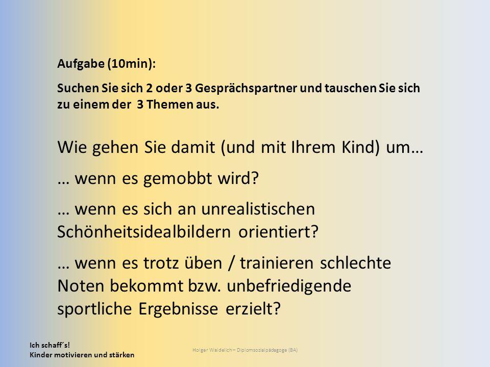 Ich schaff´s! Kinder motivieren und stärken Holger Waidelich – Diplomsozialpädagoge (BA) Aufgabe (10min): Suchen Sie sich 2 oder 3 Gesprächspartner un