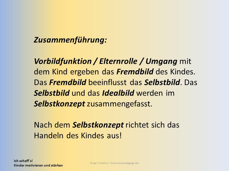 Ich schaff´s! Kinder motivieren und stärken Holger Waidelich – Diplomsozialpädagoge (BA) Zusammenführung: Vorbildfunktion / Elternrolle / Umgang mit d
