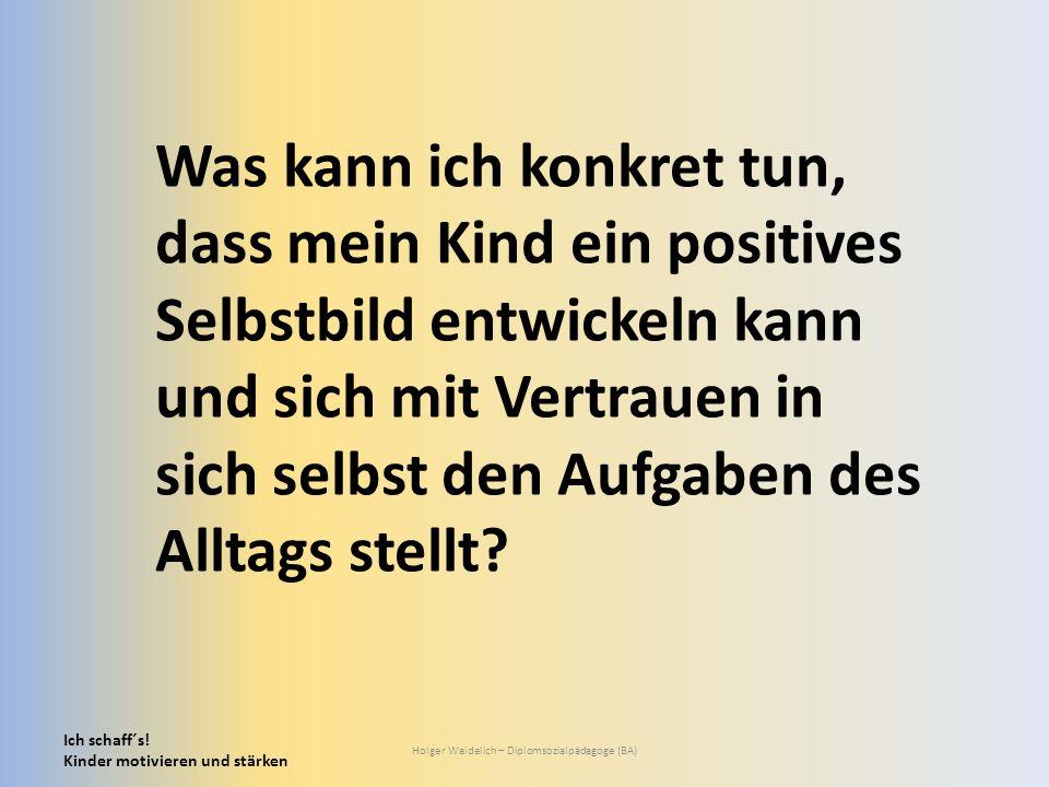 Ich schaff´s! Kinder motivieren und stärken Holger Waidelich – Diplomsozialpädagoge (BA) Was kann ich konkret tun, dass mein Kind ein positives Selbst