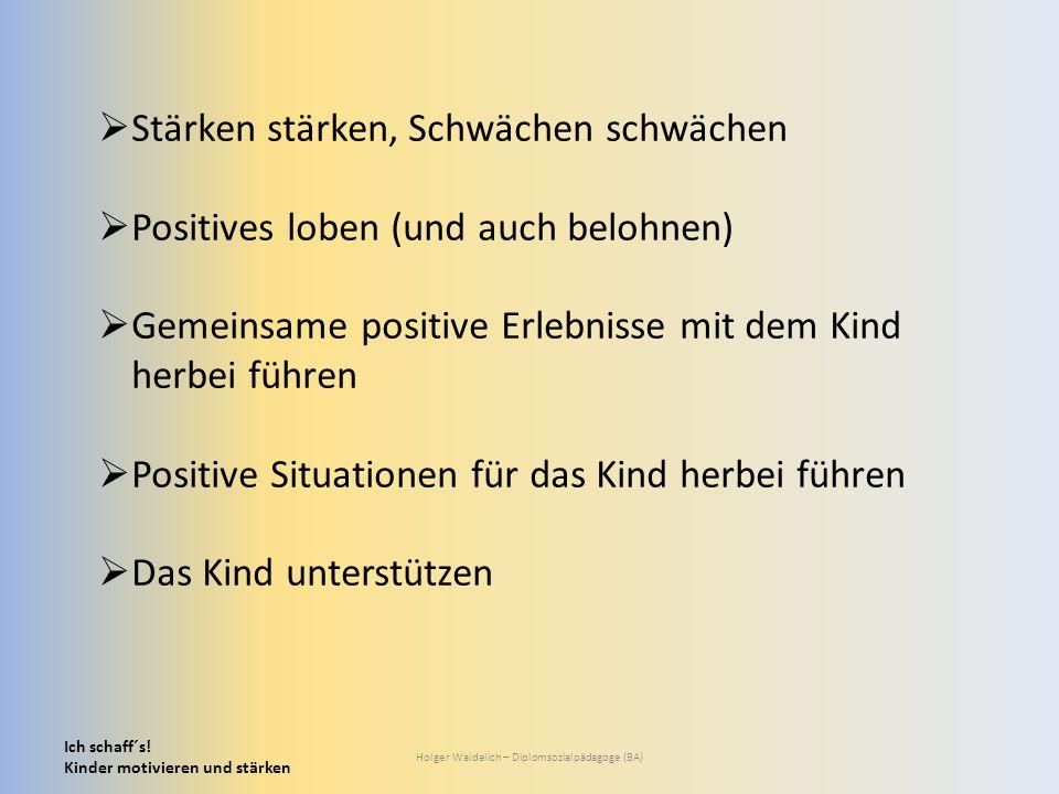Ich schaff´s! Kinder motivieren und stärken Holger Waidelich – Diplomsozialpädagoge (BA)  Stärken stärken, Schwächen schwächen  Positives loben (und