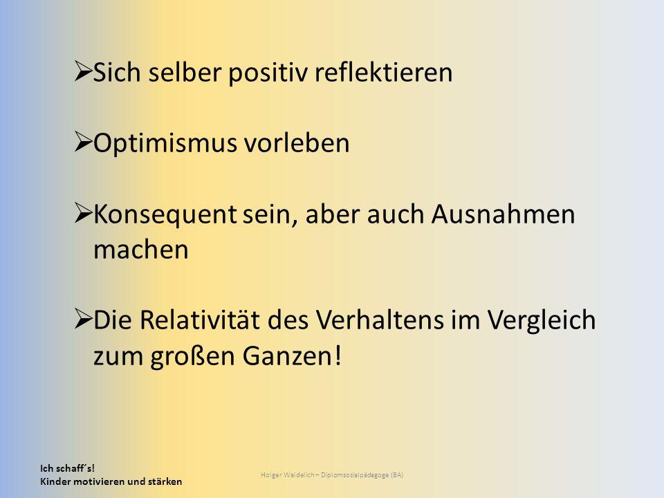 Ich schaff´s! Kinder motivieren und stärken Holger Waidelich – Diplomsozialpädagoge (BA)  Sich selber positiv reflektieren  Optimismus vorleben  Ko