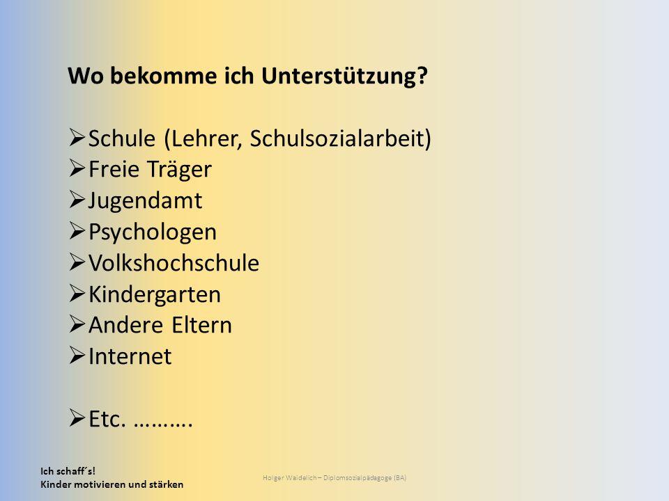 Ich schaff´s! Kinder motivieren und stärken Holger Waidelich – Diplomsozialpädagoge (BA) Wo bekomme ich Unterstützung?  Schule (Lehrer, Schulsozialar