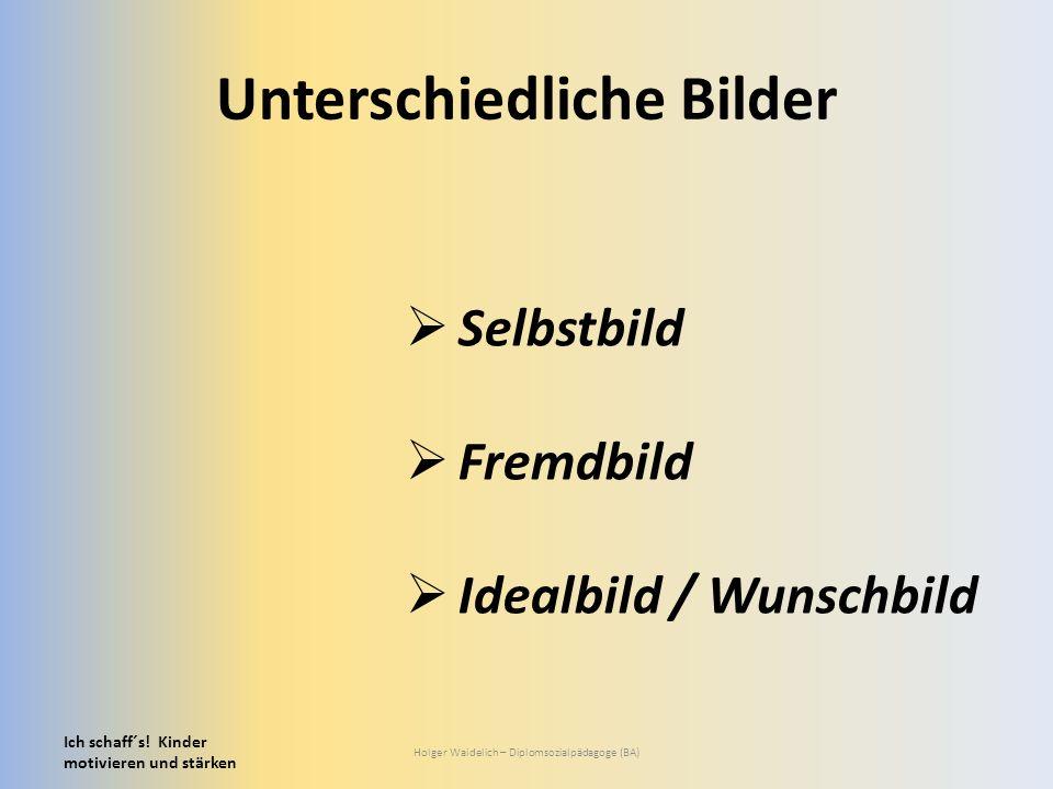 Unterschiedliche Bilder Ich schaff´s! Kinder motivieren und stärken Holger Waidelich – Diplomsozialpädagoge (BA)  Selbstbild  Fremdbild  Idealbild