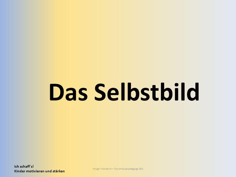 Ich schaff´s! Kinder motivieren und stärken Holger Waidelich – Diplomsozialpädagoge (BA) Das Selbstbild