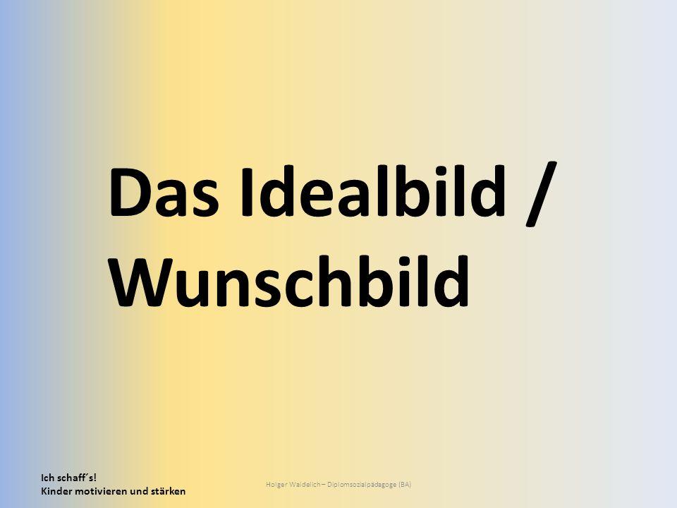 Ich schaff´s! Kinder motivieren und stärken Holger Waidelich – Diplomsozialpädagoge (BA) Das Idealbild / Wunschbild