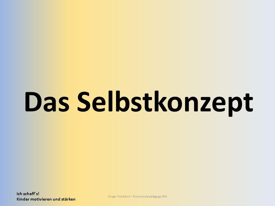 Ich schaff´s! Kinder motivieren und stärken Holger Waidelich – Diplomsozialpädagoge (BA) Das Selbstkonzept