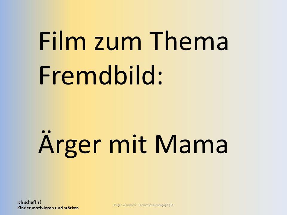 Ich schaff´s! Kinder motivieren und stärken Holger Waidelich – Diplomsozialpädagoge (BA) Film zum Thema Fremdbild: Ärger mit Mama