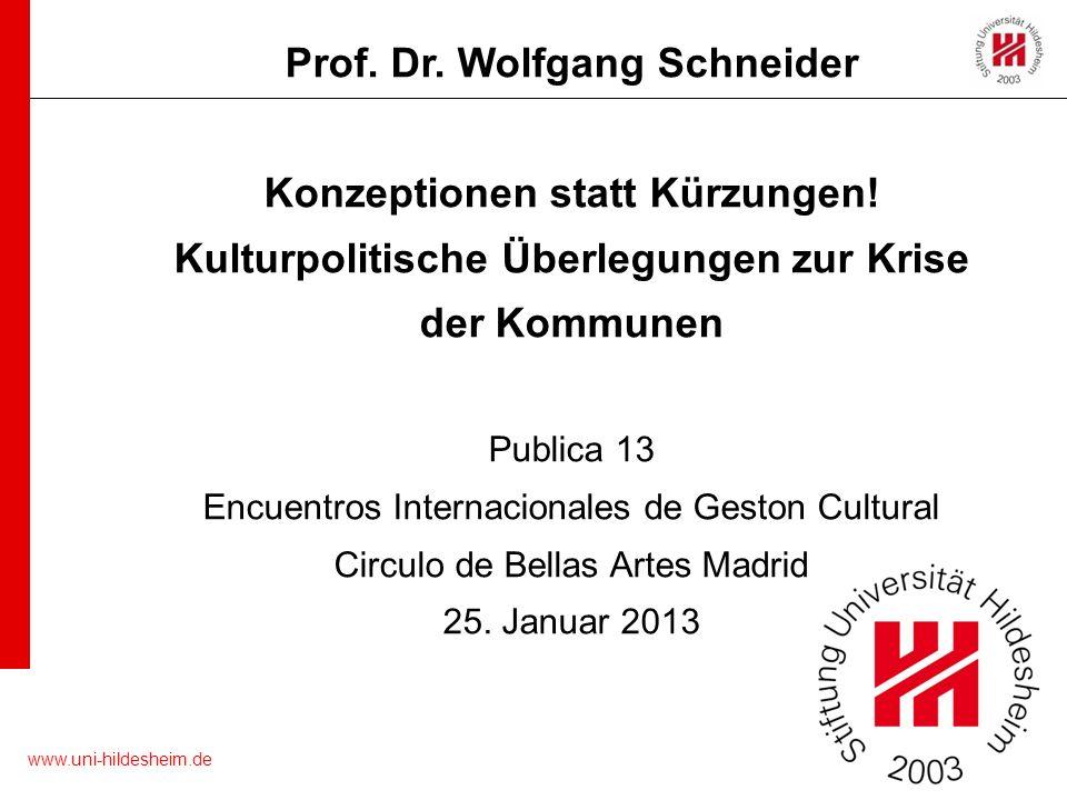 www.uni-hildesheim.de Prof. Dr. Wolfgang Schneider Konzeptionen statt Kürzungen! Kulturpolitische Überlegungen zur Krise der Kommunen Publica 13 Encue