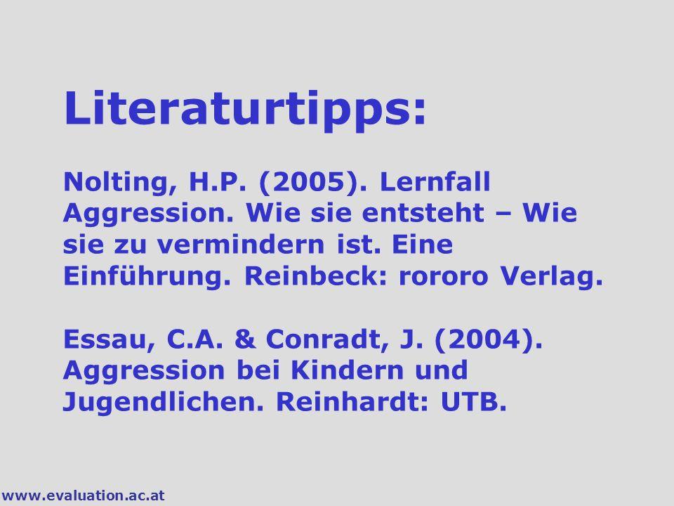 www.evaluation.ac.at Literaturtipps: Nolting, H.P. (2005). Lernfall Aggression. Wie sie entsteht – Wie sie zu vermindern ist. Eine Einführung. Reinbec