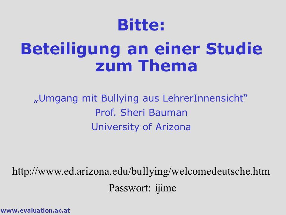 """www.evaluation.ac.at Bitte: Beteiligung an einer Studie zum Thema """"Umgang mit Bullying aus LehrerInnensicht"""" Prof. Sheri Bauman University of Arizona"""