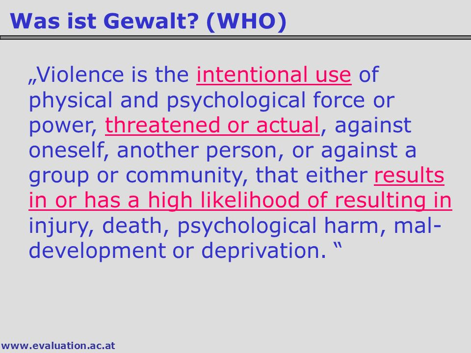 """www.evaluation.ac.at Was ist Gewalt? (WHO) """"Violence is the intentional use of physical and psychological force or power, threatened or actual, agains"""