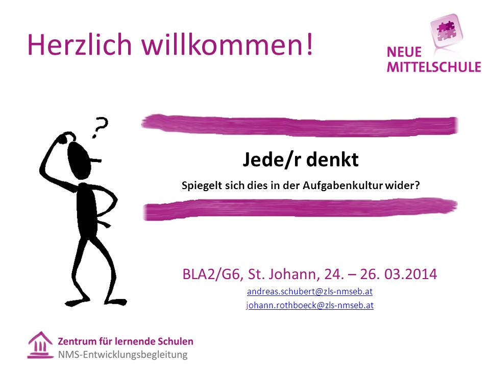 Herzlich willkommen! BLA2/G6, St. Johann, 24. – 26. 03.2014 andreas.schubert@zls-nmseb.at johann.rothboeck@zls-nmseb.atohann.rothboeck@zls-nmseb.at Je