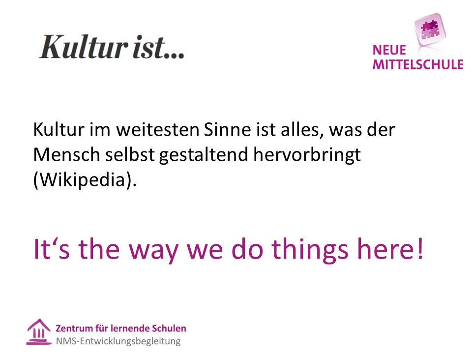 Kultur im weitesten Sinne ist alles, was der Mensch selbst gestaltend hervorbringt (Wikipedia). It's the way we do things here!