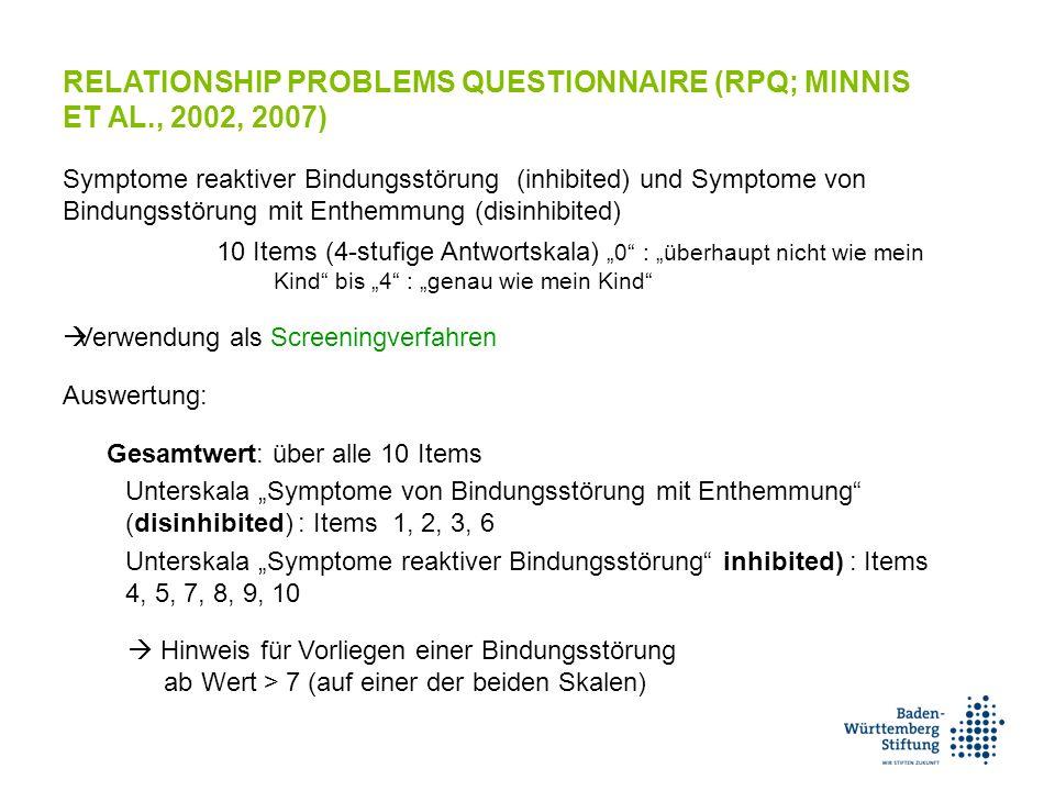 """RELATIONSHIP PROBLEMS QUESTIONNAIRE (RPQ; MINNIS ET AL., 2002, 2007) Symptome reaktiver Bindungsstörung (inhibited) und Symptome von Bindungsstörung mit Enthemmung (disinhibited) 10 Items (4-stufige Antwortskala) """"0 : """"überhaupt nicht wie mein Kind bis """"4 : """"genau wie mein Kind  Verwendung als Screeningverfahren Auswertung: Gesamtwert: über alle 10 Items Unterskala """"Symptome von Bindungsstörung mit Enthemmung (disinhibited) : Items 1, 2, 3, 6 Unterskala """"Symptome reaktiver Bindungsstörung inhibited) : Items 4, 5, 7, 8, 9, 10  Hinweis für Vorliegen einer Bindungsstörung ab Wert > 7 (auf einer der beiden Skalen)"""