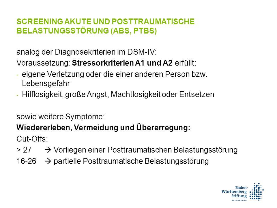 SCREENING AKUTE UND POSTTRAUMATISCHE BELASTUNGSSTÖRUNG (ABS, PTBS) analog der Diagnosekriterien im DSM-IV: Voraussetzung: Stressorkriterien A1 und A2 erfüllt: - eigene Verletzung oder die einer anderen Person bzw.
