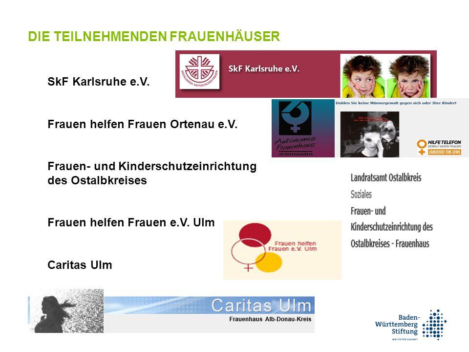 SkF Karlsruhe e.V. Frauen helfen Frauen Ortenau e.V. Frauen- und Kinderschutzeinrichtung des Ostalbkreises Frauen helfen Frauen e.V. Ulm Caritas Ulm D