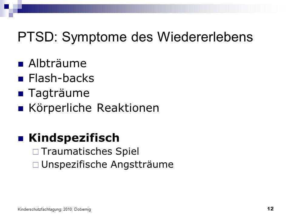 12 PTSD: Symptome des Wiedererlebens Albträume Flash-backs Tagträume Körperliche Reaktionen Kindspezifisch  Traumatisches Spiel  Unspezifische Angstträume Kinderschutzfachtagung; 2010; Dobernig