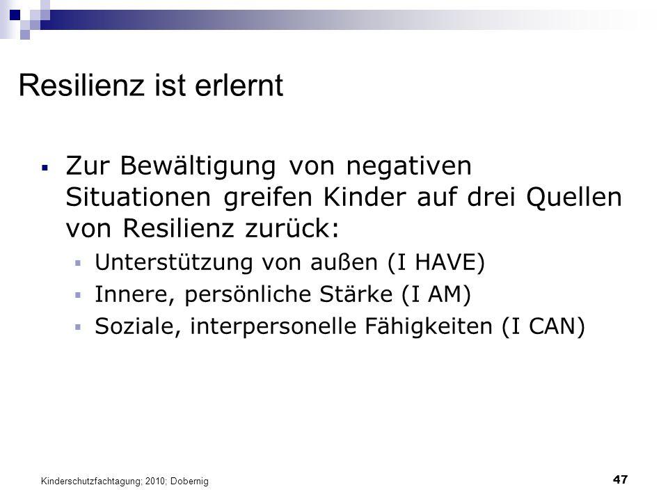 47 Resilienz ist erlernt  Zur Bewältigung von negativen Situationen greifen Kinder auf drei Quellen von Resilienz zurück:  Unterstützung von außen (I HAVE)  Innere, persönliche Stärke (I AM)  Soziale, interpersonelle Fähigkeiten (I CAN) Kinderschutzfachtagung; 2010; Dobernig