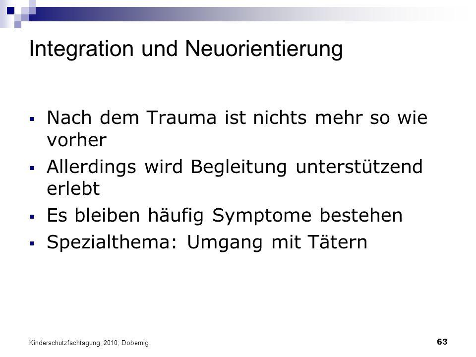 63 Integration und Neuorientierung  Nach dem Trauma ist nichts mehr so wie vorher  Allerdings wird Begleitung unterstützend erlebt  Es bleiben häufig Symptome bestehen  Spezialthema: Umgang mit Tätern Kinderschutzfachtagung; 2010; Dobernig