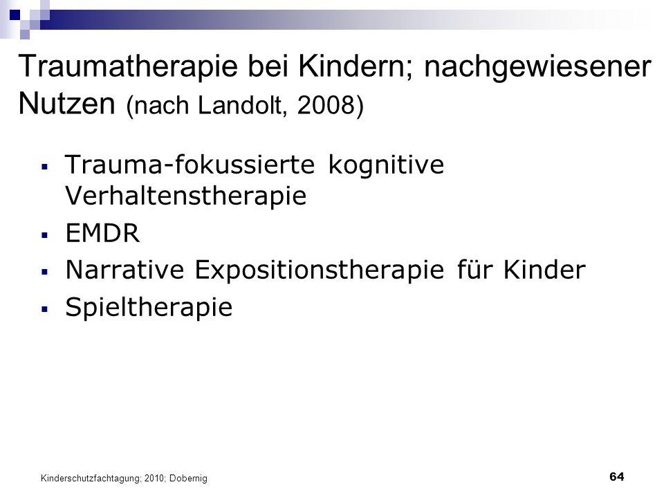 64 Traumatherapie bei Kindern; nachgewiesener Nutzen (nach Landolt, 2008)  Trauma-fokussierte kognitive Verhaltenstherapie  EMDR  Narrative Expositionstherapie für Kinder  Spieltherapie Kinderschutzfachtagung; 2010; Dobernig