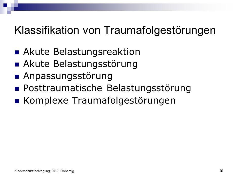 8 Klassifikation von Traumafolgestörungen Akute Belastungsreaktion Akute Belastungsstörung Anpassungsstörung Posttraumatische Belastungsstörung Komplexe Traumafolgestörungen Kinderschutzfachtagung; 2010; Dobernig