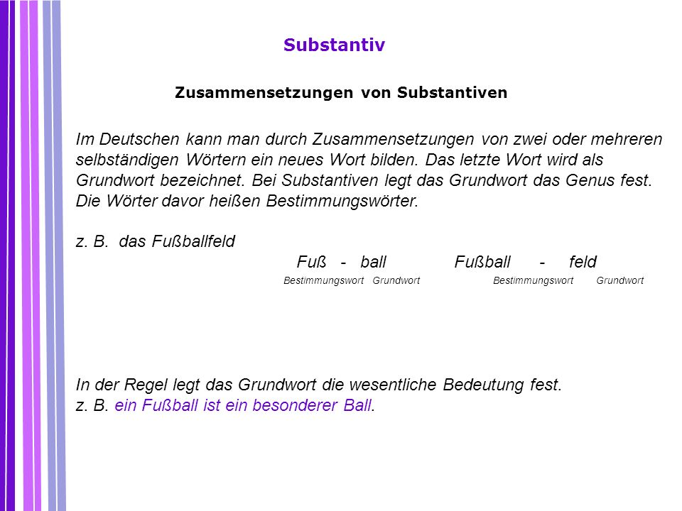 Substantiv Im Deutschen kann man durch Zusammensetzungen von zwei oder mehreren selbständigen Wörtern ein neues Wort bilden. Das letzte Wort wird als