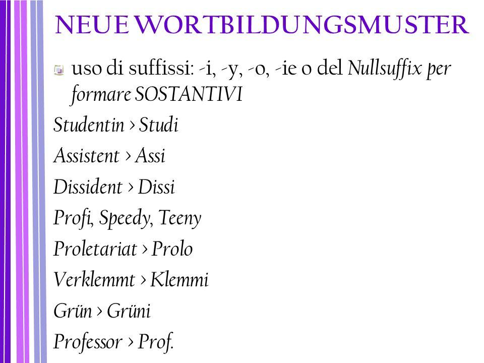 NEUE WORTBILDUNGSMUSTER uso di suffissi: -i, -y, -o, -ie o del Nullsuffix per formare SOSTANTIVI Studentin > Studi Assistent > Assi Dissident > Dissi