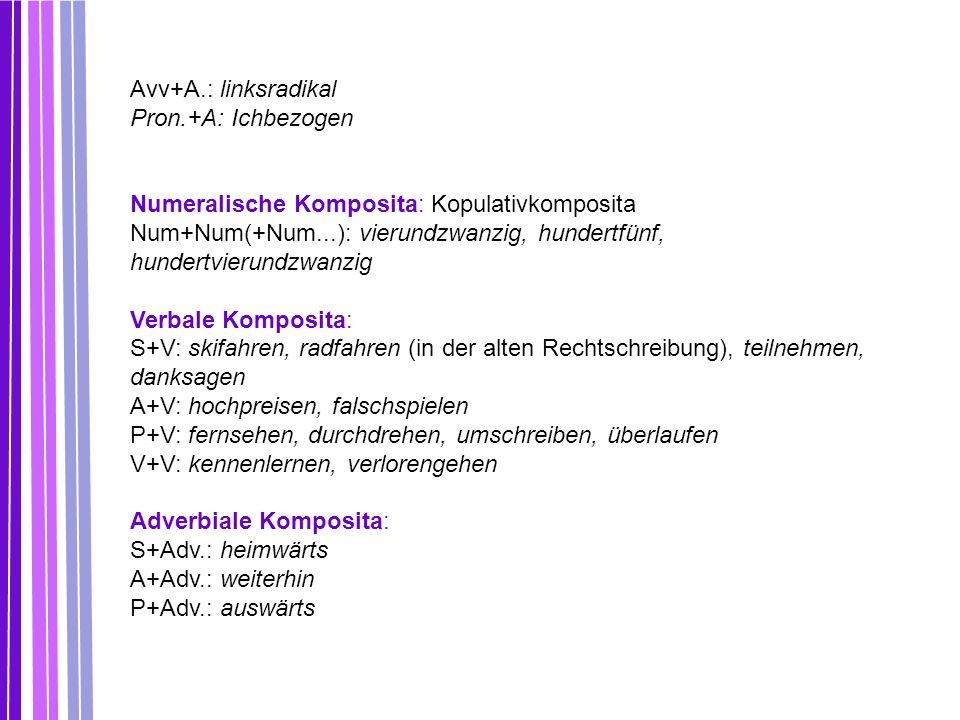 Avv+A.: linksradikal Pron.+A: Ichbezogen Numeralische Komposita: Kopulativkomposita Num+Num(+Num...): vierundzwanzig, hundertfünf, hundertvierundzwanz