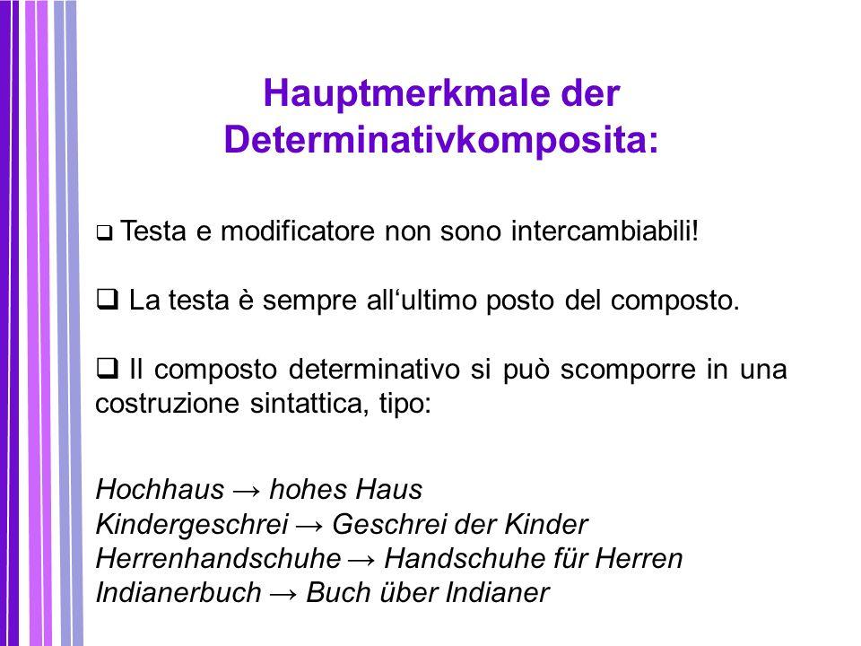 Hauptmerkmale der Determinativkomposita:  Testa e modificatore non sono intercambiabili!  La testa è sempre all'ultimo posto del composto.  Il comp