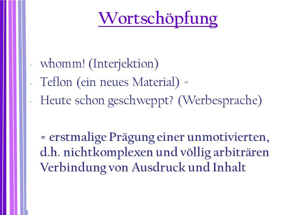 Wortschöpfung - whomm! (Interjektion) - Teflon (ein neues Material) = - Heute schon geschweppt? (Werbesprache) = erstmalige Prägung einer unmotivierte