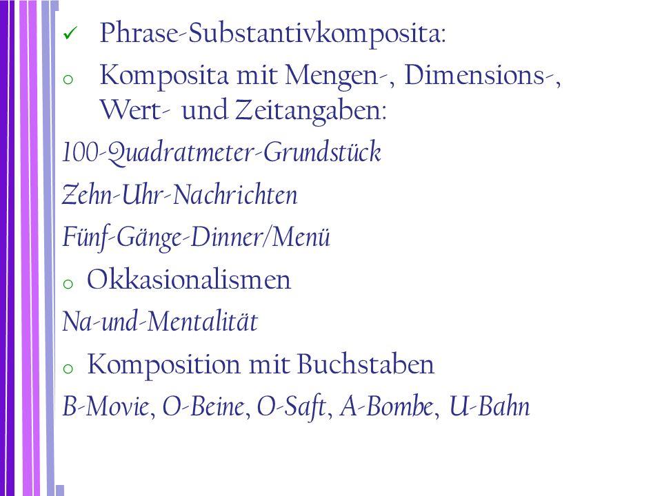 Phrase-Substantivkomposita: o Komposita mit Mengen-, Dimensions-, Wert- und Zeitangaben: 100-Quadratmeter-Grundstück Zehn-Uhr-Nachrichten Fünf-Gänge-D