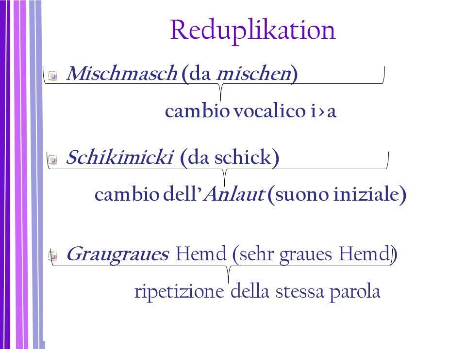 Reduplikation Mischmasch (da mischen) cambio vocalico i>a Schikimicki (da schick) cambio dell'Anlaut (suono iniziale) Graugraues Hemd (sehr graues Hem