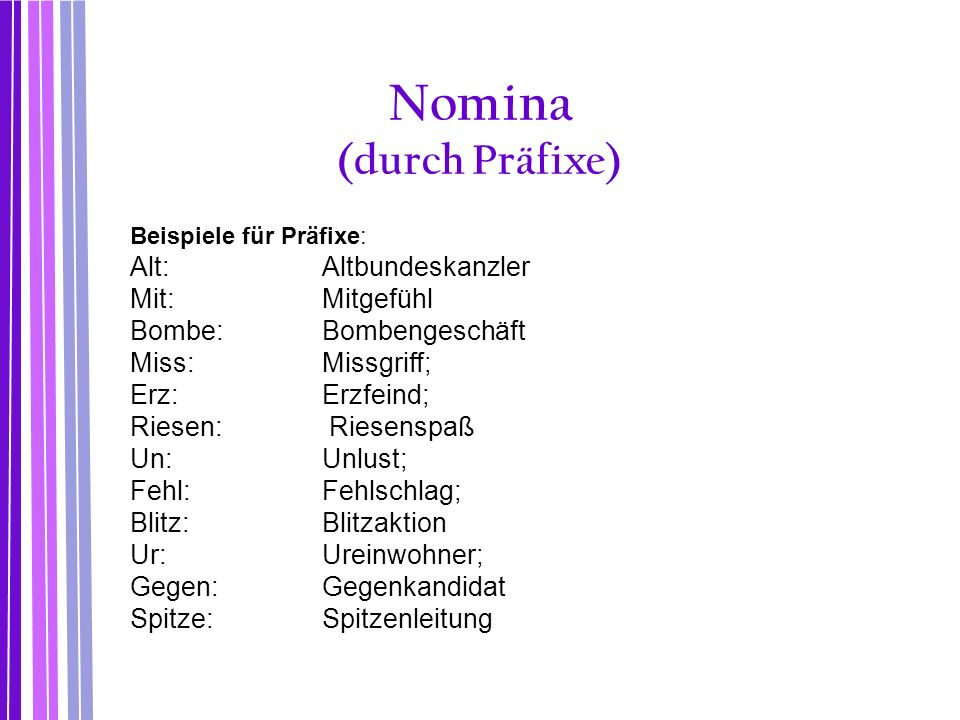 Nomina (durch Präfixe) Beispiele für Präfixe: Alt:Altbundeskanzler Mit:Mitgefühl Bombe:Bombengeschäft Miss:Missgriff; Erz: Erzfeind; Riesen: Riesenspa