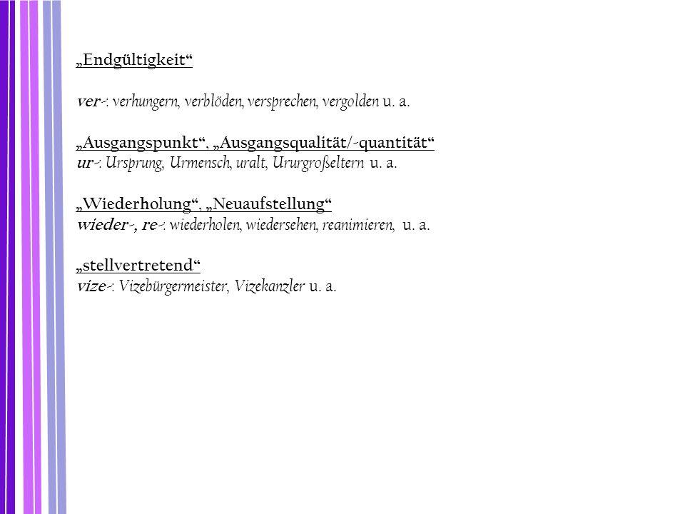 """Endgültigkeit"" ver- : verhungern, verblöden, versprechen, vergolden u. a. ""Ausgangspunkt"", ""Ausgangsqualität/-quantität"" ur- : Ursprung, Urmensch, ur"