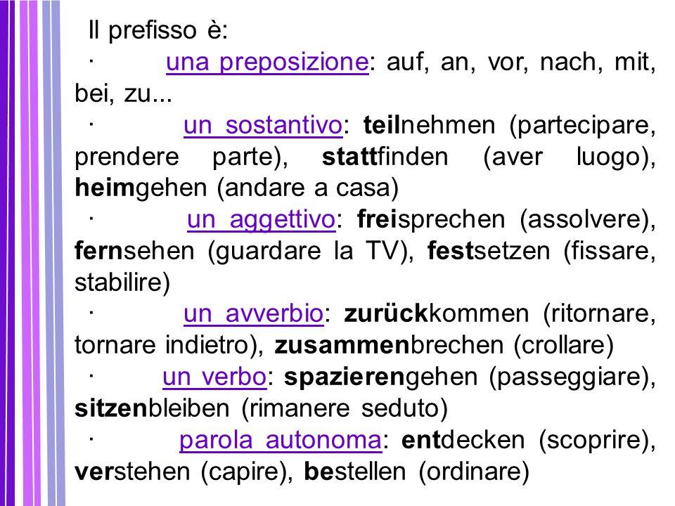 Il prefisso è: · una preposizione: auf, an, vor, nach, mit, bei, zu... · un sostantivo: teilnehmen (partecipare, prendere parte), stattfinden (aver lu