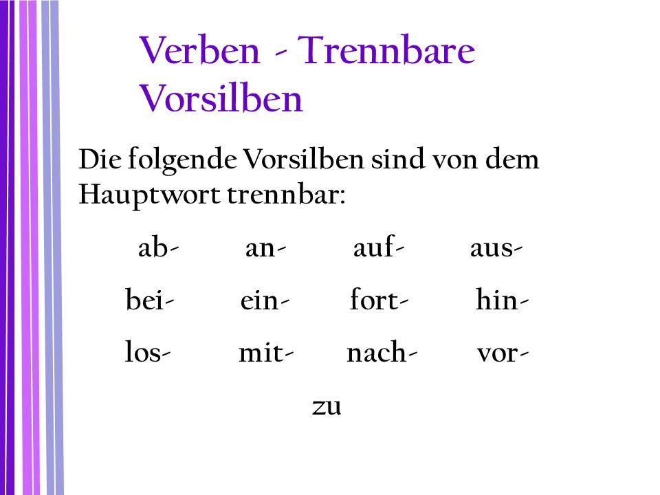 Verben - Trennbare Vorsilben Die folgende Vorsilben sind von dem Hauptwort trennbar: ab- an- auf- aus- bei- ein- fort- hin- los- mit- nach- vor- zu