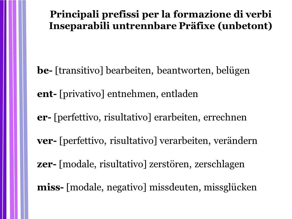 Principali prefissi per la formazione di verbi Inseparabili untrennbare Präfixe (unbetont) be- [transitivo] bearbeiten, beantworten, belügen ent- [pri