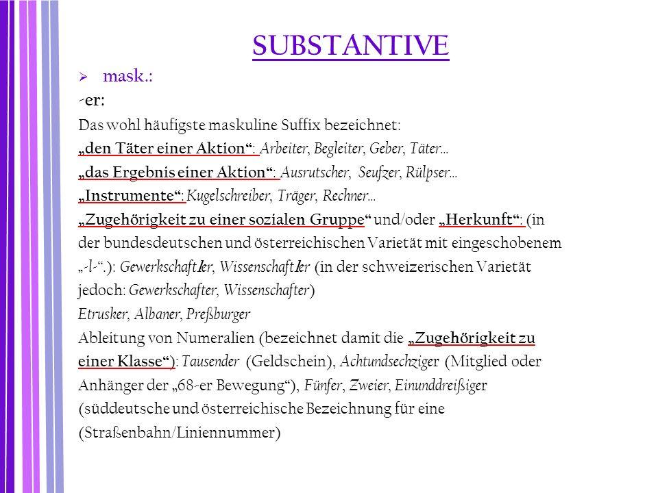 """SUBSTANTIVE  mask.: -er: Das wohl häufigste maskuline Suffix bezeichnet: """"den Täter einer Aktion"""" : Arbeiter, Begleiter, Geber, Täter... """"das Ergebni"""