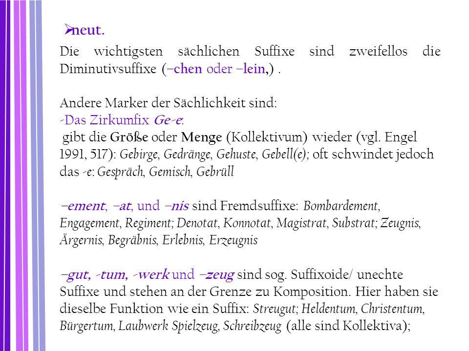  neut. Die wichtigsten sächlichen Suffixe sind zweifellos die Diminutivsuffixe ( –chen oder –lein, ). Andere Marker der Sächlichkeit sind: -Das Zirku