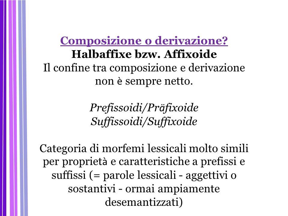 Composizione o derivazione? Halbaffixe bzw. Affixoide Il confine tra composizione e derivazione non è sempre netto. Prefissoidi/Pr ä fixoide Suffissoi