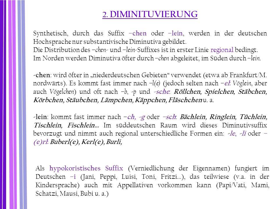 2. DIMINITUVIERUNG Synthetisch, durch das Suffix –chen oder –lein, werden in der deutschen Hochsprache nur substantivische Diminutiva gebildet. Die Di