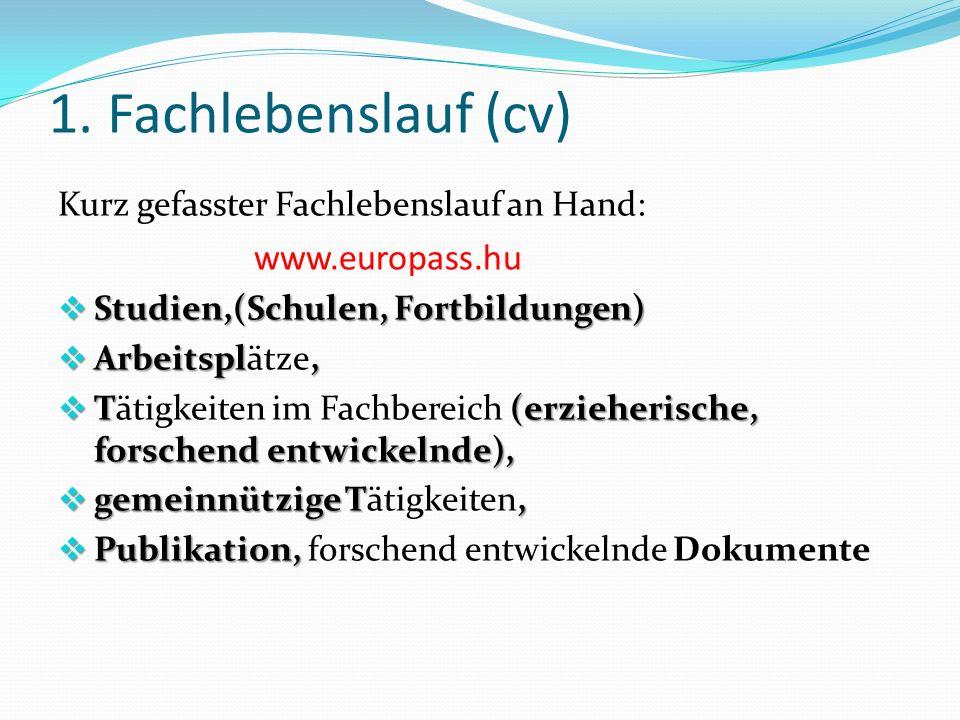 1. Fachlebenslauf (cv) Kurz gefasster Fachlebenslauf an Hand: www.europass.hu  Studien,(Schulen, Fortbildungen)  Arbeitspl,  Arbeitsplätze,  T (er