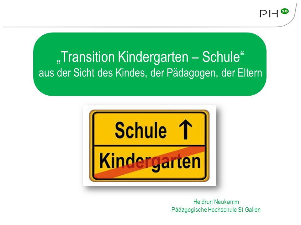 """""""Transition Kindergarten – Schule"""" aus der Sicht des Kindes, der Pädagogen, der Eltern Heidrun Neukamm Pädagogische Hochschule St.Gallen"""