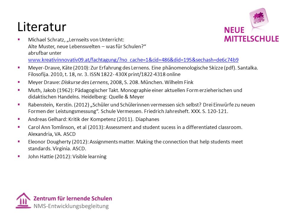 "Literatur  Michael Schratz, ""Lernseits von Unterricht: Alte Muster, neue Lebenswelten – was für Schulen? abrufbar unter www.kreativinnovativ09.at/fachtagung/?no_cache=1&cid=486&did=195&sechash=de6c74b9 www.kreativinnovativ09.at/fachtagung/?no_cache=1&cid=486&did=195&sechash=de6c74b9  Meyer-Drawe, Käte (2010): Zur Erfahrung des Lernens."