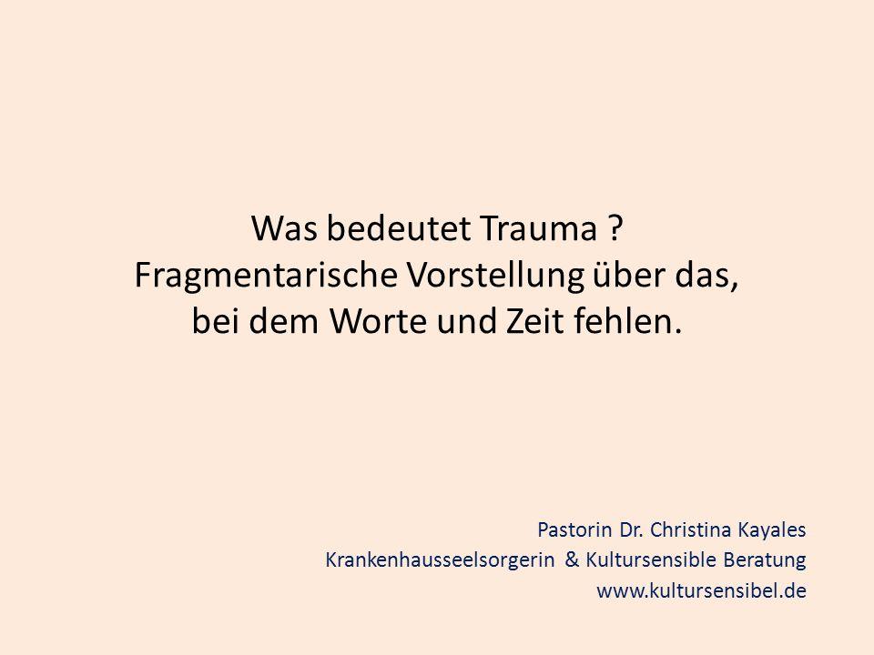 Was bedeutet Trauma ? Fragmentarische Vorstellung über das, bei dem Worte und Zeit fehlen. Pastorin Dr. Christina Kayales Krankenhausseelsorgerin & Ku