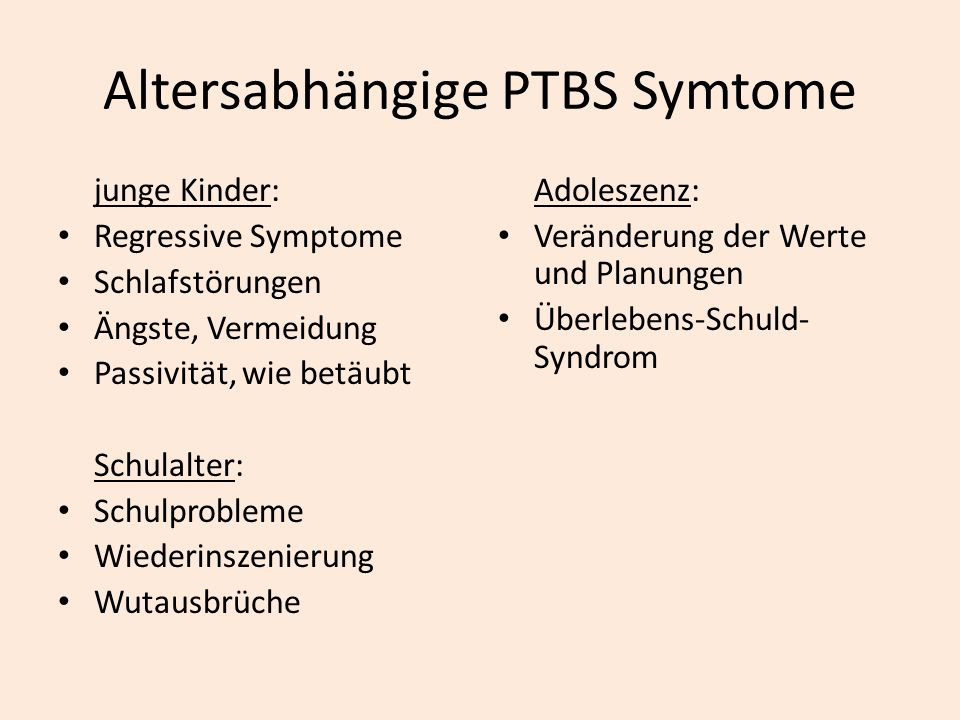Altersabhängige PTBS Symtome junge Kinder: Regressive Symptome Schlafstörungen Ängste, Vermeidung Passivität, wie betäubt Schulalter: Schulprobleme Wi