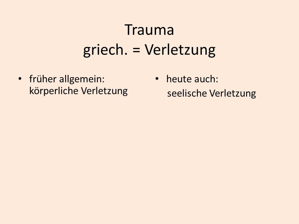 Trauma griech. = Verletzung früher allgemein: körperliche Verletzung heute auch: seelische Verletzung