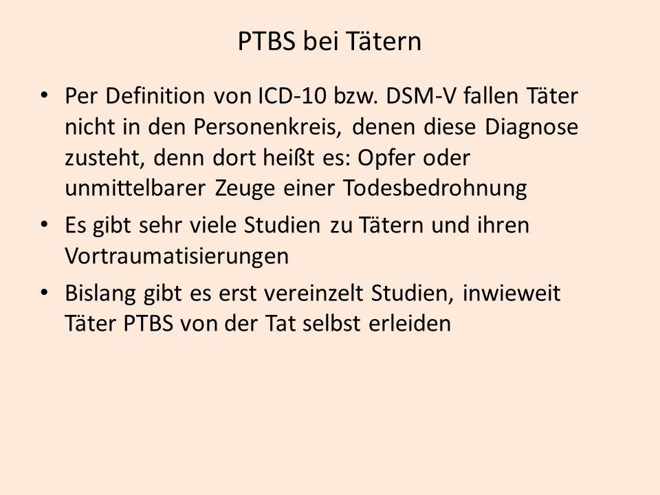 PTBS bei Tätern Per Definition von ICD-10 bzw. DSM-V fallen Täter nicht in den Personenkreis, denen diese Diagnose zusteht, denn dort heißt es: Opfer