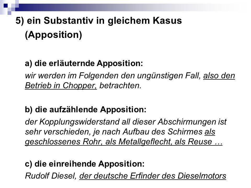5) ein Substantiv in gleichem Kasus (Apposition) a) die erläuternde Apposition: wir werden im Folgenden den ungünstigen Fall, also den Betrieb in Chopper, betrachten.